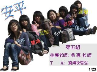 第五組 指導老師 :   美 惠 老 師 T       A:    資婷 & 哲弘