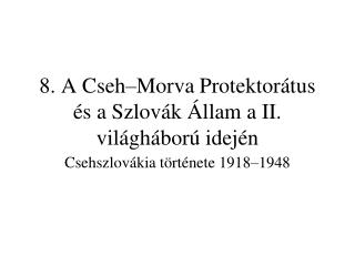 8. A Cseh–Morva Protektorátus és a Szlovák Állam a II. világháború idején