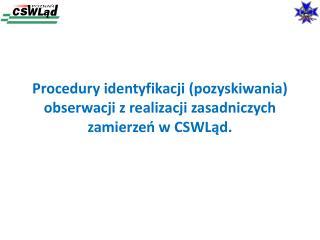 Procedury identyfikacji (pozyskiwania) obserwacji z realizacji zasadniczych zamierzeń w  CSWLąd .