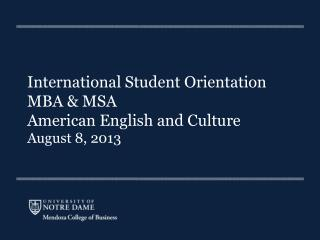 International Student Orientation MBA & MSA American English and Culture August 8, 2013