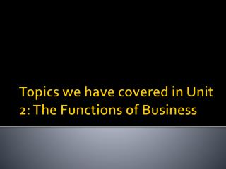 Topics we have covered in Unit 2: The Functions of Business