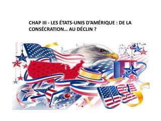 CHAP III - Les  États-unis  d' amérique  : de la consécration… au déclin ?