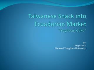 """Taiwanese Snack into Ecuadorian Market """"Soybean Cake"""""""
