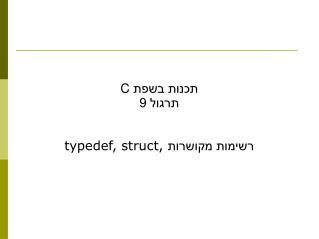 תכנות בשפת  C תרגול 9 typedef, struct,  רשימות מקושרות