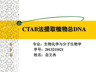 CTAB 法提取植物总 DNA 专业:生物化学与分子生物学                       学号: 2013211021                       姓名:岳文冉
