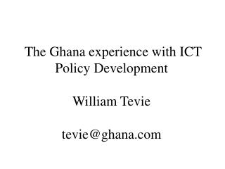 The Ghana experience with ICT Policy Development  William Tevie tevie@ghana