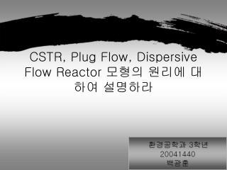 CSTR, Plug Flow, Dispersive Flow Reactor  모형의 원리에 대하여 설명하라