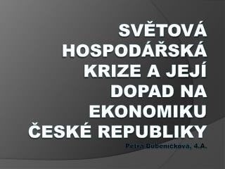 Světová hospodářská krize a její dopad na ekonomiku  České  republiky Petra Bubeníčková, 4.A.