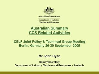 Mr John Ryan Deputy Secretary Department of Industry, Tourism and Resources – Australia