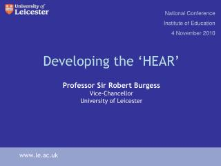Developing the  HEAR   Professor Sir Robert Burgess Vice-Chancellor University of Leicester