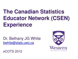 The Canadian Statistics Educator Network (CSEN) Experience Dr. Bethany JG White