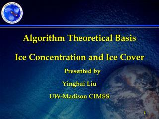 Algorithm Theoretical Basis Ice Concentration and Ice Cover Presented by Yinghui Liu