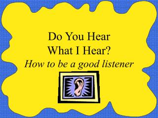 Do You Hear What I Hear How to be a good listener