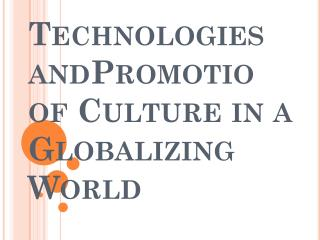 Technologies  andPromotio of Culture in  a  Globalizing World