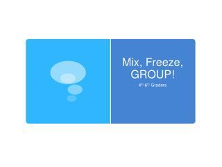 Mix, Freeze, GROUP!