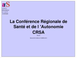 La Conférence Régionale de Santé et de l'Autonomie CRSA Source  Décret 2010-348 du 31 MARS 2010
