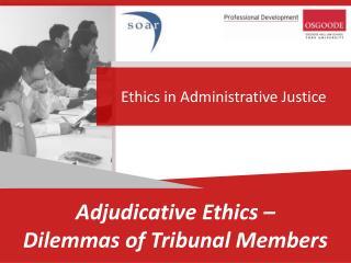 Adjudicative Ethics –  Dilemmas of Tribunal  Members