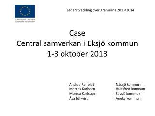 Case Central samverkan i Eksj� kommun 1-3 oktober 2013