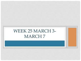 Week 25 March 3-March 7