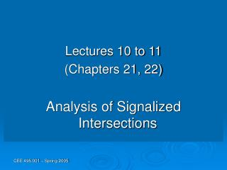 Lectures 10 to 11 Chapters 21, 22  Analysis of Signalized Intersections