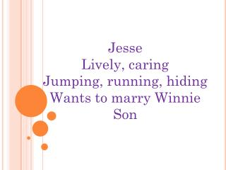 Jesse Lively, caring Jumping, running, hiding Wants to marry Winnie Son
