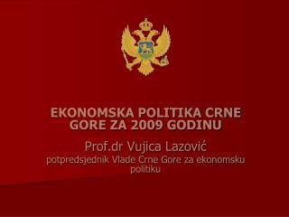 EKONOMSKA POLITIKA CRNE GORE ZA 2009 GODINU Prof.dr Vujica Lazović