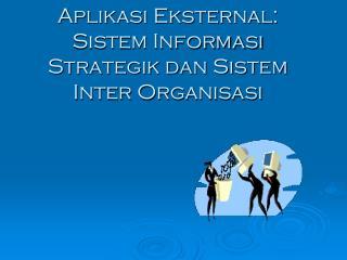 Aplikasi Eksternal:  Sistem Informasi Strategik dan Sistem Inter Organisasi
