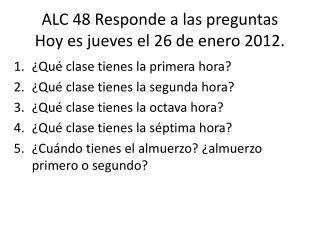 ALC 48  Responde  a  las preguntas Hoy  es jueves el  26  de  enero 2012.