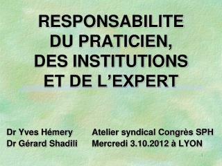 RESPONSABILITE  DU PRATICIEN,  DES INSTITUTIONS  ET DE L'EXPERT