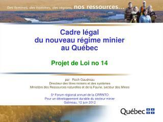 Cadre légal  du nouveau régime minier  au Québec Projet de Loi no 14