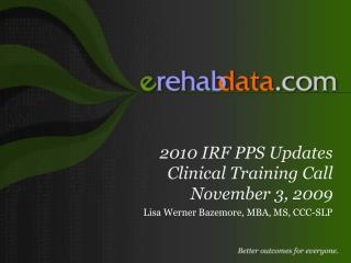 2010 IRF PPS Updates Clinical Training Call November 3, 2009