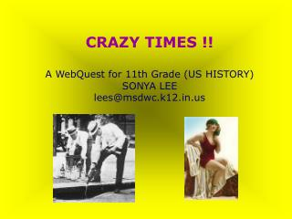 CRAZY TIMES !! A WebQuest for 11th Grade (US HISTORY) SONYA LEE lees@msdwc.k12