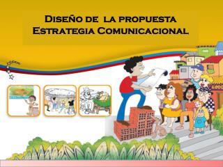 Diseño de  la propuesta Estrategia Comunicacional