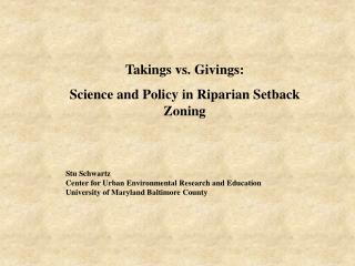 Takings vs. Givings:   Science and Policy in Riparian Setback Zoning  Stu Schwartz