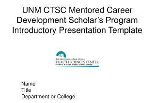 UNM CTSC Mentored Career Development Scholar�s Program Introductory Presentation Template