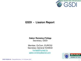 GSDI  -  Liasion Report      Gabor Remetey-F l pp Secretary, GSDI  Member, ExCom, EUROGI Secretary General HUNAGI hunagi