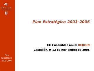 Plan Estratégico 2003-2006 XIII Asamblea anual  REBIUN Castellón, 9-12 de noviembre de 2005