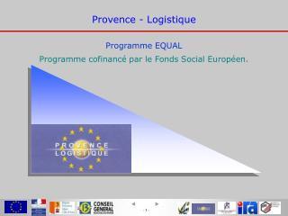 Provence - Logistique Programme EQUAL Programme cofinancé par le Fonds Social Européen.