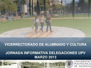VICERRECTORADO DE ALUMNADO Y CULTURA JORNADA INFORMATIVA DELEGACIONES UPV MARZO 2013