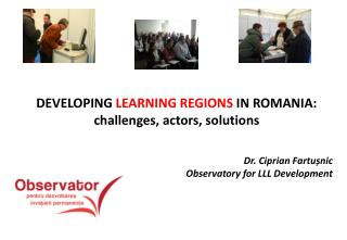 DEVELOPING  LEARNING REGIONS  IN ROMANIA: challenges, actors, solutions Dr. Ciprian Fartu ș nic