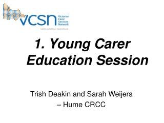 1. Young Carer Education Session Trish Deakin and Sarah Weijers  – Hume CRCC