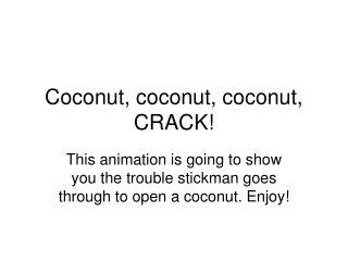 Coconut, coconut, coconut, CRACK!