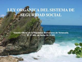 LEY ORG�NICA DEL SISTEMA DE  SEGURIDAD SOCIAL