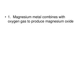 1.  Magnesium metal combines with oxygen gas to produce magnesium oxide