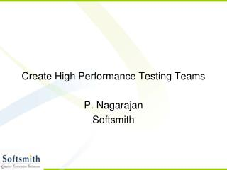 Create High Performance Testing Teams P. Nagarajan Softsmith