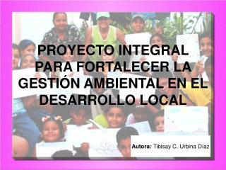 PROYECTO INTEGRAL PARA FORTALECER LA GESTIÓN AMBIENTAL EN EL DESARROLLO LOCAL