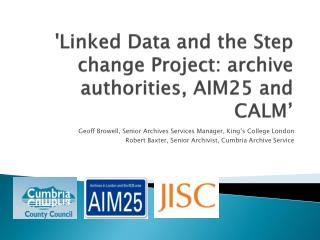 'Linked Data and the Step change Project: archive authorities, AIM25 and CALM '