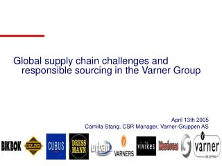 Global supply chain challenges and responsible sourcing in the Varner Group       April 13th 2005 Camilla Stang, CSR Man