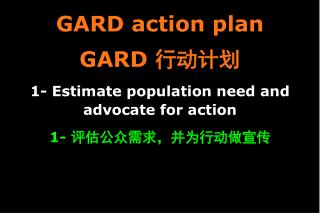 GARD action plan GARD  行动计划 1- Estimate population need and advocate for action 1-  评估公众需求,并为行动做宣传