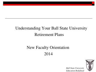 Understanding Your Ball State University 				Retirement Plans New Faculty Orientation
